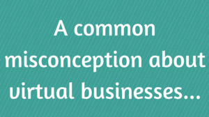 A common misconception about virtual businesses