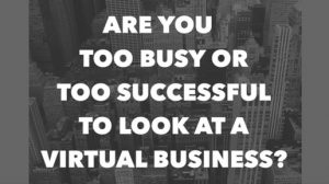 Are you too busy or too successful for a virtual business?